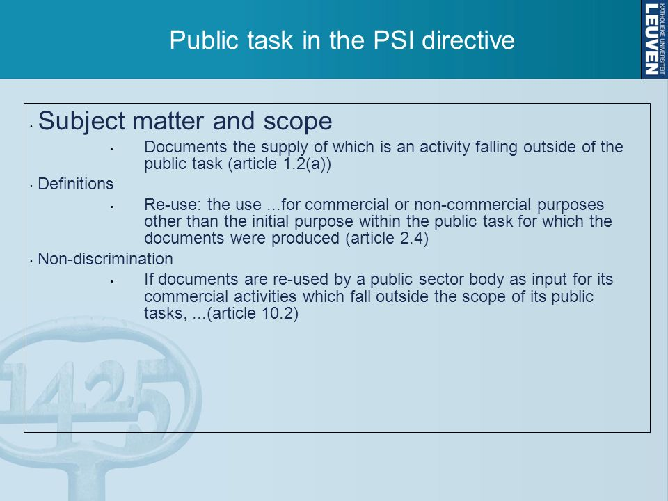 Public task in the PSI directive Subject matter and scope Documents the supply of which is an activity falling outside of the public task (article 1.2(a)) Definitions Re-use: the use...for commercial or non-commercial purposes other than the initial purpose within the public task for which the documents were produced (article 2.4) Non-discrimination If documents are re-used by a public sector body as input for its commercial activities which fall outside the scope of its public tasks,...(article 10.2)