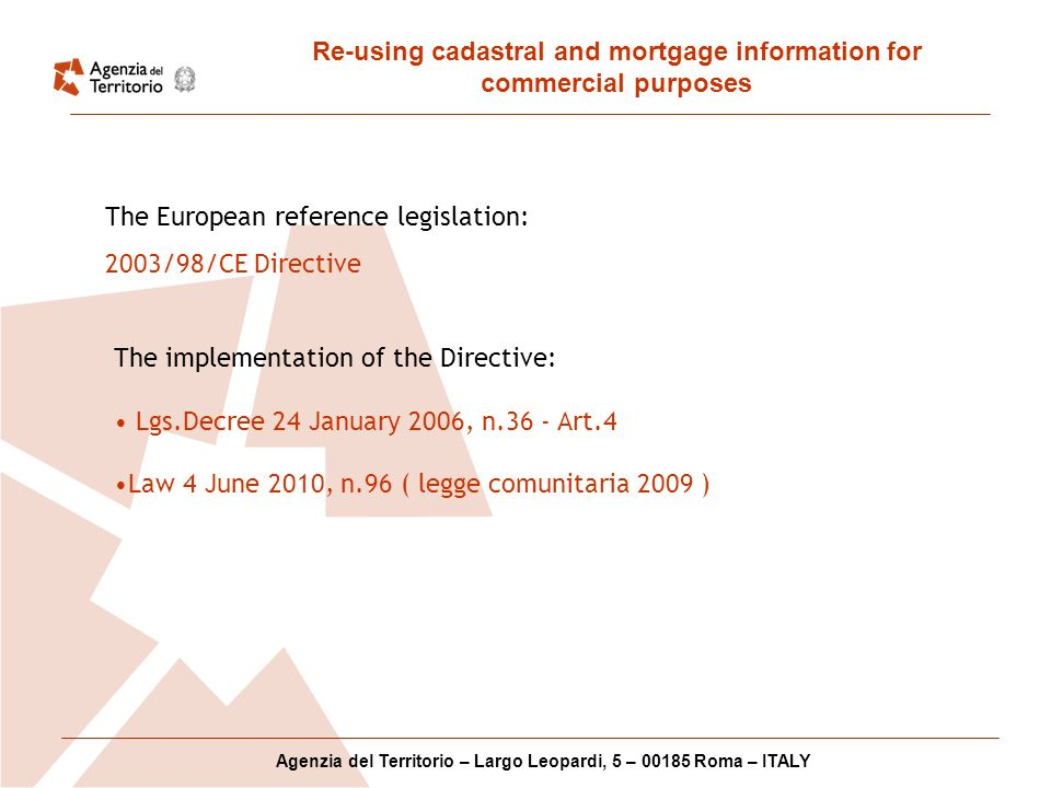 Re-using cadastral and mortgage information for commercial purposes Agenzia del Territorio – Largo Leopardi, 5 – 00185 Roma – ITALY The European reference legislation: 2003/98/CE Directive The implementation of the Directive: Lgs.Decree 24 January 2006, n.36 - Art.4 Law 4 June 2010, n.96 ( legge comunitaria 2009 )