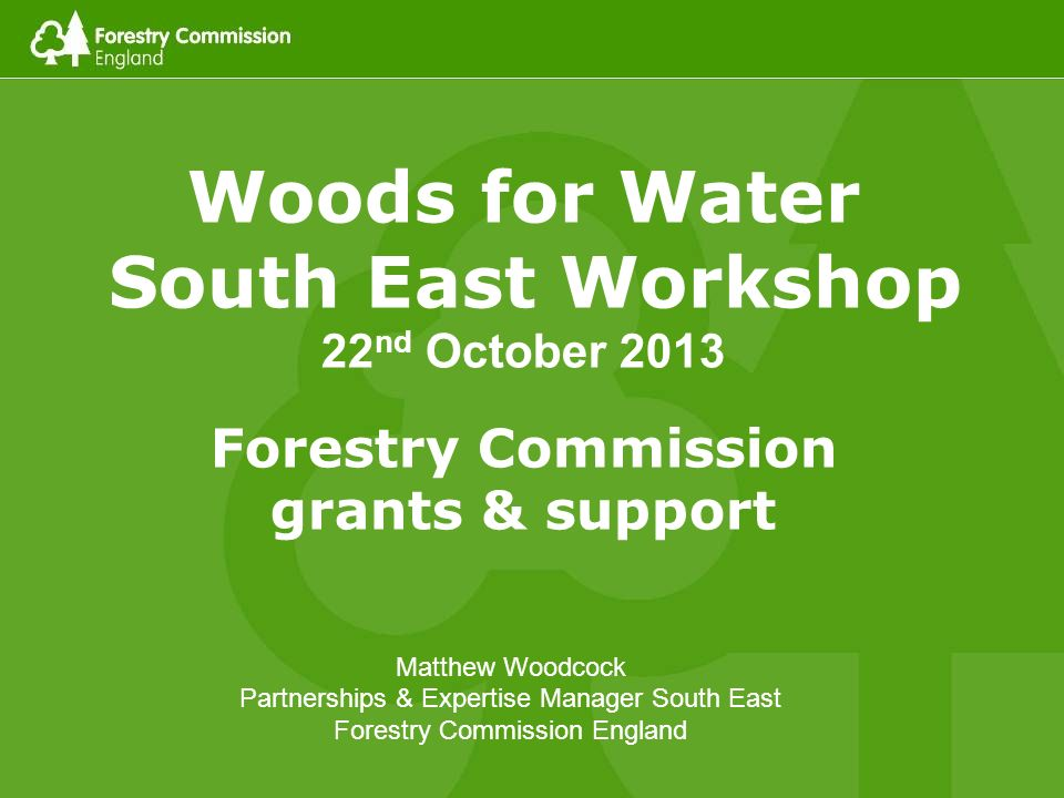 Woods for Water South East Workshop 22 nd October 2013 Forestry Commission grants & support Matthew Woodcock Partnerships & Expertise Manager South East Forestry Commission England