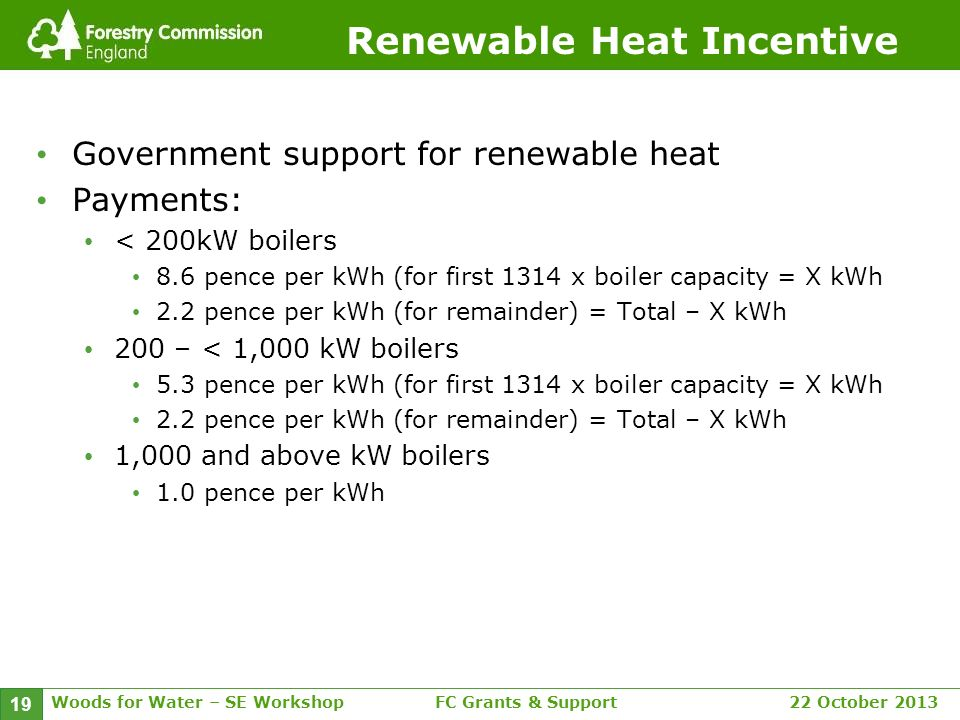 Woods for Water – SE WorkshopFC Grants & Support 22 October 2013 19 Renewable Heat Incentive Government support for renewable heat Payments: < 200kW boilers 8.6 pence per kWh (for first 1314 x boiler capacity = X kWh 2.2 pence per kWh (for remainder) = Total – X kWh 200 – < 1,000 kW boilers 5.3 pence per kWh (for first 1314 x boiler capacity = X kWh 2.2 pence per kWh (for remainder) = Total – X kWh 1,000 and above kW boilers 1.0 pence per kWh