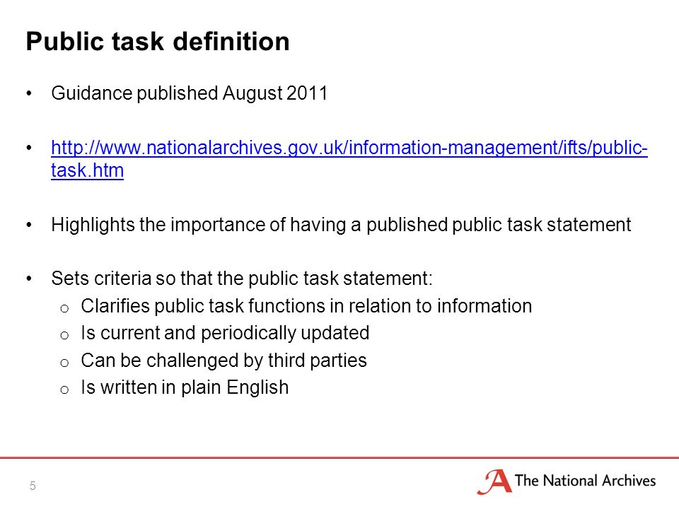 Public task definition Guidance published August 2011 http://www.nationalarchives.gov.uk/information-management/ifts/public- task.htmhttp://www.nationalarchives.gov.uk/information-management/ifts/public- task.htm Highlights the importance of having a published public task statement Sets criteria so that the public task statement: o Clarifies public task functions in relation to information o Is current and periodically updated o Can be challenged by third parties o Is written in plain English 5