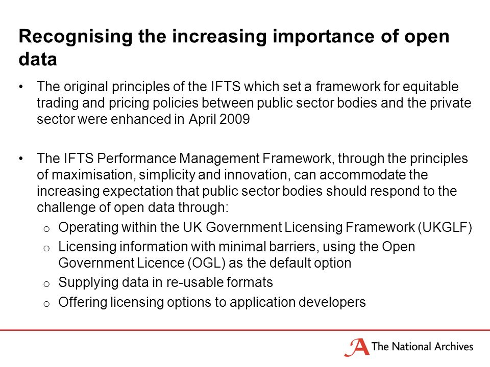 Recognising the increasing importance of open data The original principles of the IFTS which set a framework for equitable trading and pricing policies between public sector bodies and the private sector were enhanced in April 2009 The IFTS Performance Management Framework, through the principles of maximisation, simplicity and innovation, can accommodate the increasing expectation that public sector bodies should respond to the challenge of open data through: o Operating within the UK Government Licensing Framework (UKGLF) o Licensing information with minimal barriers, using the Open Government Licence (OGL) as the default option o Supplying data in re-usable formats o Offering licensing options to application developers