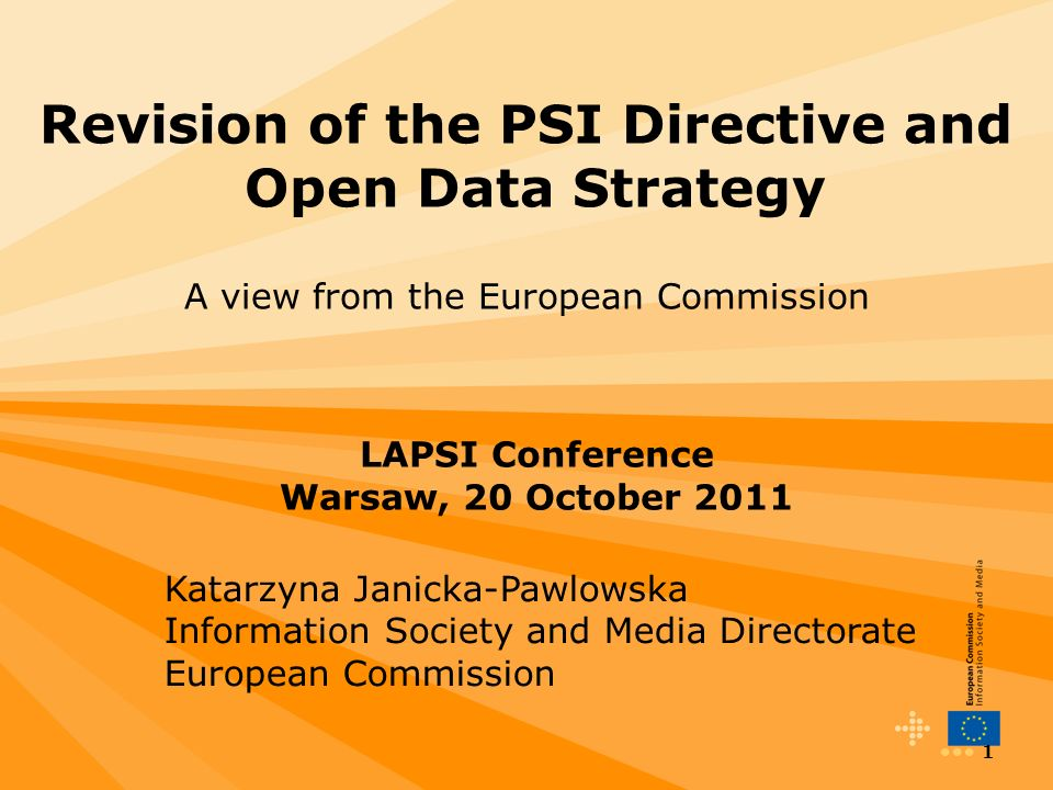 1 Revision of the PSI Directive and Open Data Strategy A view from the European Commission LAPSI Conference Warsaw, 20 October 2011 Katarzyna Janicka-Pawlowska Information Society and Media Directorate European Commission