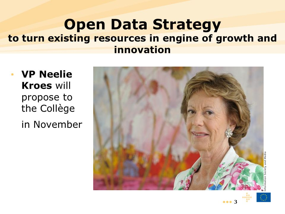 3 Open Data Strategy to turn existing resources in engine of growth and innovation VP Neelie Kroes will propose to the Collège in November
