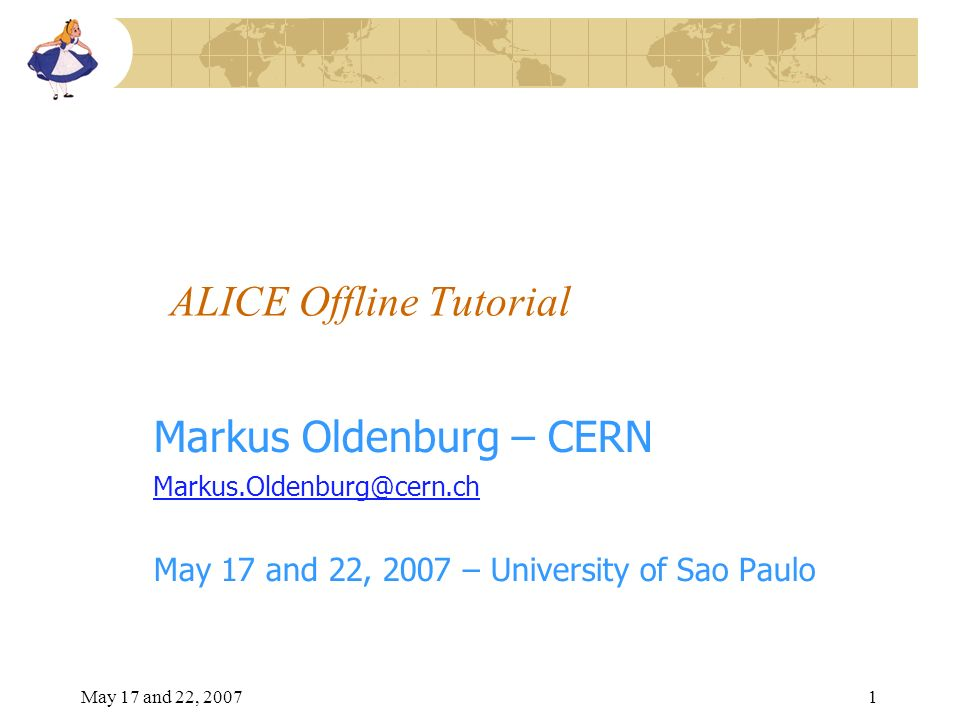 May 17 and 22, 20071 ALICE Offline Tutorial Markus Oldenburg – CERN Markus.Oldenburg@cern.ch May 17 and 22, 2007 – University of Sao Paulo