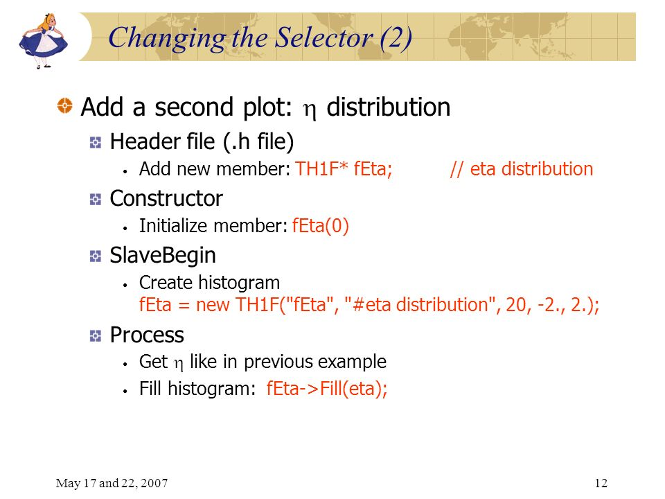 May 17 and 22, 200712 Changing the Selector (2) Add a second plot: distribution Header file (.h file) Add new member: TH1F* fEta; // eta distribution Constructor Initialize member: fEta(0) SlaveBegin Create histogram fEta = new TH1F( fEta , #eta distribution , 20, -2., 2.); Process Get like in previous example Fill histogram: fEta->Fill(eta);