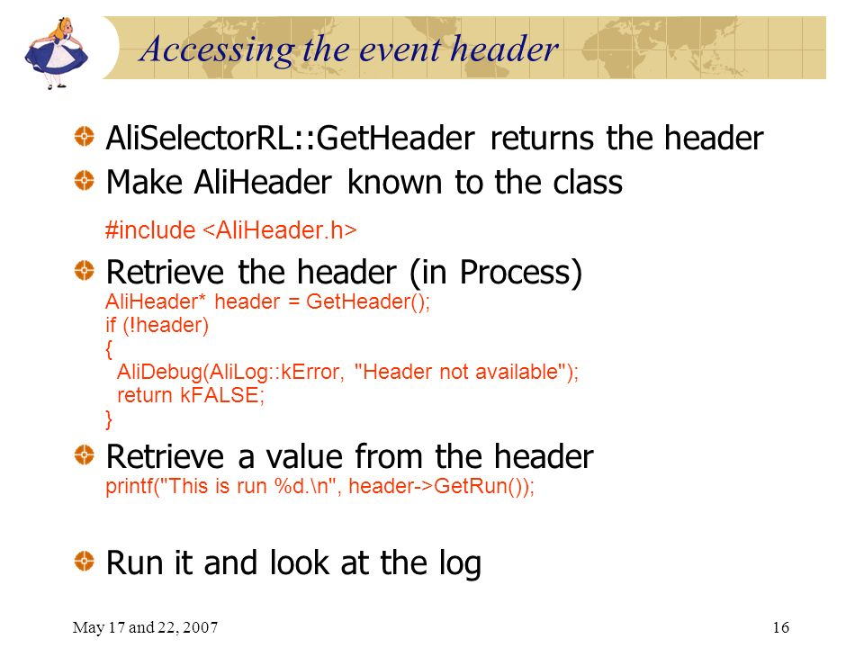 May 17 and 22, 200716 Accessing the event header AliSelectorRL::GetHeader returns the header Make AliHeader known to the class #include Retrieve the header (in Process) AliHeader* header = GetHeader(); if (!header) { AliDebug(AliLog::kError, Header not available ); return kFALSE; } Retrieve a value from the header printf( This is run %d.\n , header->GetRun()); Run it and look at the log