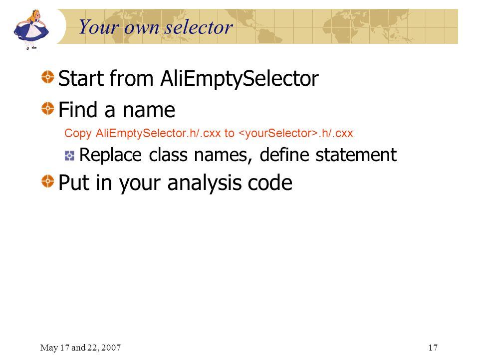 May 17 and 22, 200717 Your own selector Start from AliEmptySelector Find a name Copy AliEmptySelector.h/.cxx to.h/.cxx Replace class names, define statement Put in your analysis code