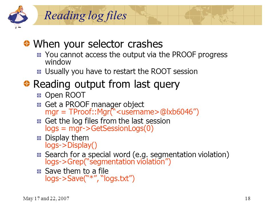 May 17 and 22, 200718 Reading log files When your selector crashes You cannot access the output via the PROOF progress window Usually you have to restart the ROOT session Reading output from last query Open ROOT Get a PROOF manager object mgr = TProof::Mgr( @lxb6046) Get the log files from the last session logs = mgr->GetSessionLogs(0) Display them logs->Display() Search for a special word (e.g.