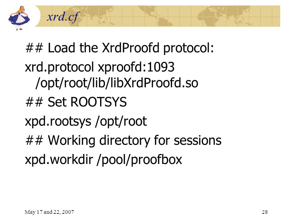 May 17 and 22, 200728 xrd.cf ## Load the XrdProofd protocol: xrd.protocol xproofd:1093 /opt/root/lib/libXrdProofd.so ## Set ROOTSYS xpd.rootsys /opt/root ## Working directory for sessions xpd.workdir /pool/proofbox