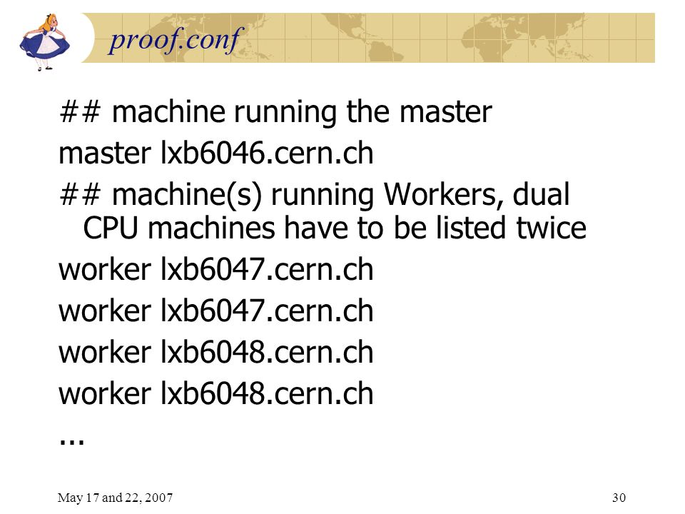 May 17 and 22, 200730 proof.conf ## machine running the master master lxb6046.cern.ch ## machine(s) running Workers, dual CPU machines have to be listed twice worker lxb6047.cern.ch worker lxb6048.cern.ch...