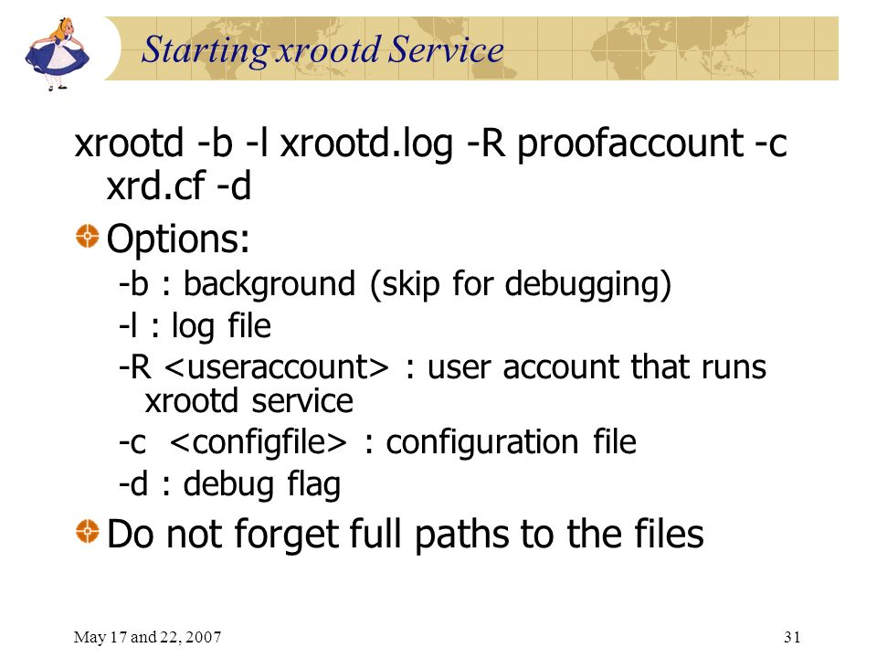 May 17 and 22, 200731 Starting xrootd Service xrootd -b -l xrootd.log -R proofaccount -c xrd.cf -d Options: -b : background (skip for debugging) -l : log file -R : user account that runs xrootd service -c : configuration file -d : debug flag Do not forget full paths to the files