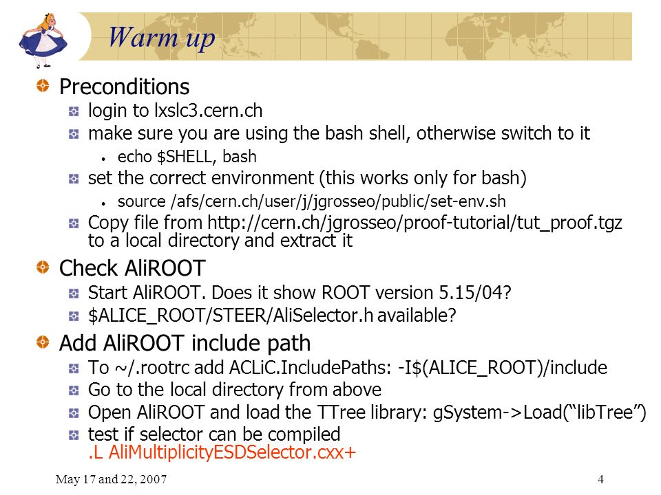 May 17 and 22, 20074 Warm up Preconditions login to lxslc3.cern.ch make sure you are using the bash shell, otherwise switch to it echo $SHELL, bash set the correct environment (this works only for bash) source /afs/cern.ch/user/j/jgrosseo/public/set-env.sh Copy file from http://cern.ch/jgrosseo/proof-tutorial/tut_proof.tgz to a local directory and extract it Check AliROOT Start AliROOT.