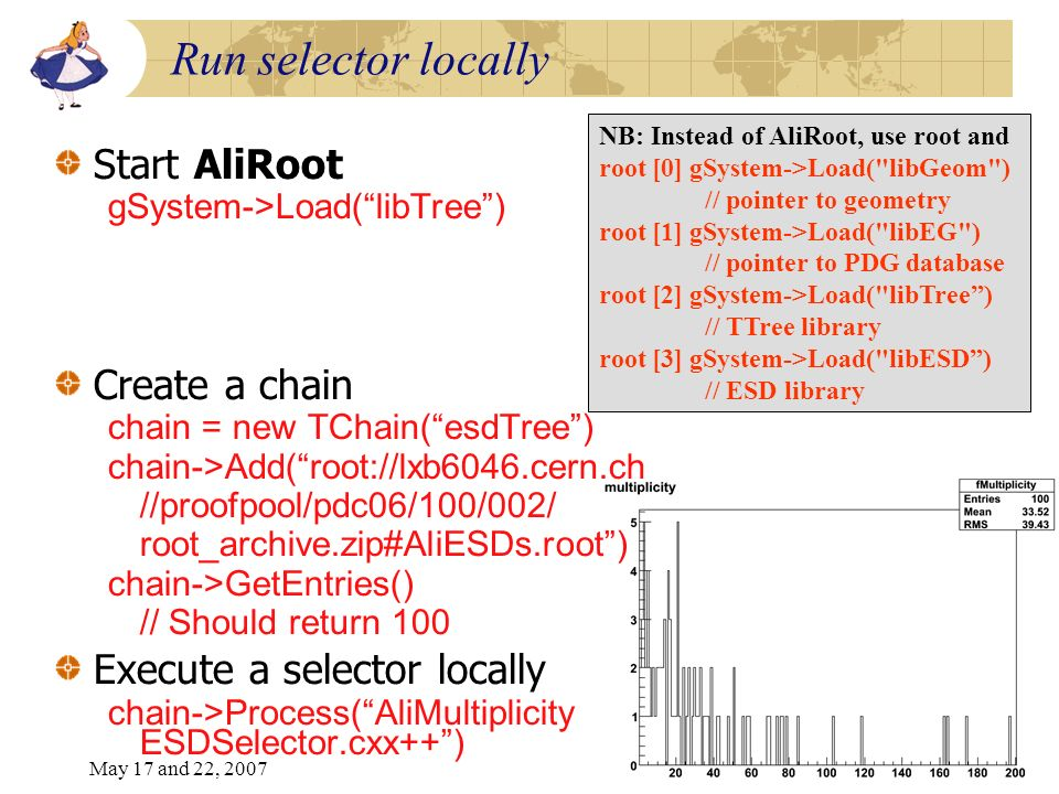 May 17 and 22, 20077 Run selector locally Start AliRoot gSystem->Load(libTree) Create a chain chain = new TChain(esdTree) chain->Add(root://lxb6046.cern.ch //proofpool/pdc06/100/002/ root_archive.zip#AliESDs.root) chain->GetEntries() // Should return 100 Execute a selector locally chain->Process(AliMultiplicity ESDSelector.cxx++) NB: Instead of AliRoot, use root and root [0] gSystem->Load( libGeom ) // pointer to geometry root [1] gSystem->Load( libEG ) // pointer to PDG database root [2] gSystem->Load( libTree) // TTree library root [3] gSystem->Load( libESD) // ESD library