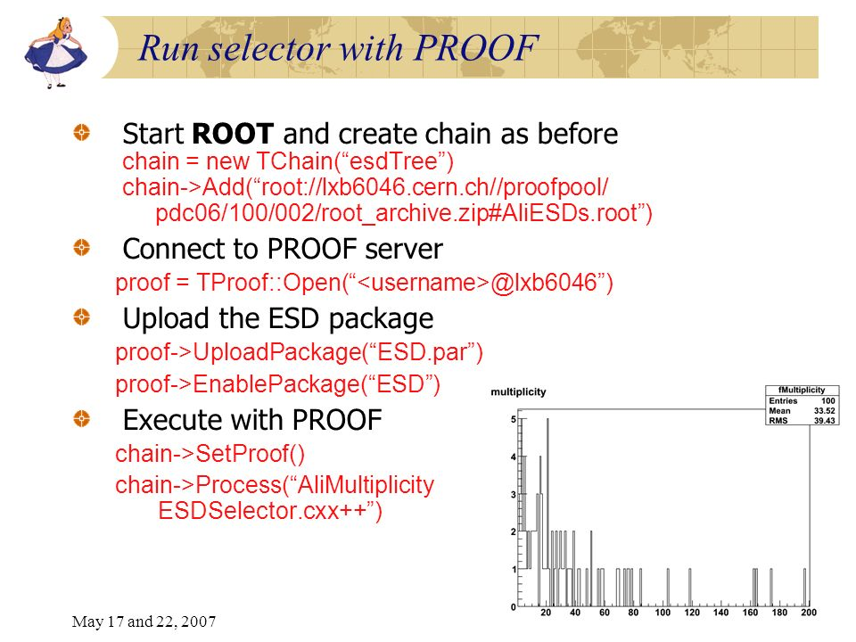 May 17 and 22, 20078 Run selector with PROOF Start ROOT and create chain as before chain = new TChain(esdTree) chain->Add(root://lxb6046.cern.ch//proofpool/ pdc06/100/002/root_archive.zip#AliESDs.root) Connect to PROOF server proof = TProof::Open( @lxb6046) Upload the ESD package proof->UploadPackage(ESD.par) proof->EnablePackage(ESD) Execute with PROOF chain->SetProof() chain->Process(AliMultiplicity ESDSelector.cxx++)