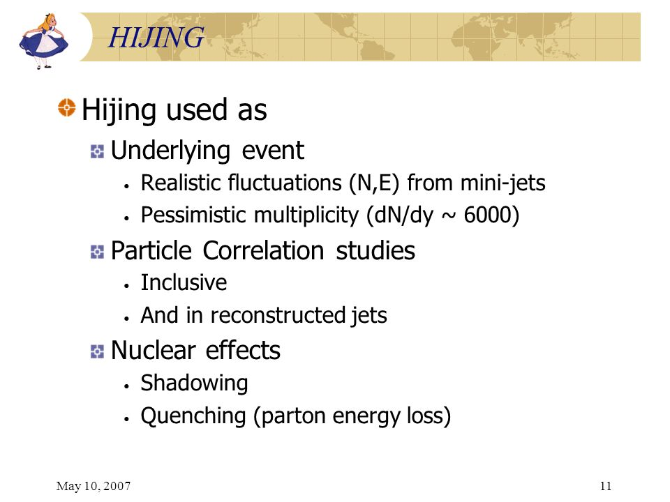 May 10, 200711 HIJING Hijing used as Underlying event Realistic fluctuations (N,E) from mini-jets Pessimistic multiplicity (dN/dy ~ 6000) Particle Correlation studies Inclusive And in reconstructed jets Nuclear effects Shadowing Quenching (parton energy loss)