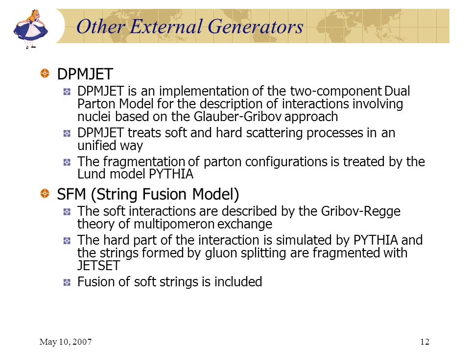 May 10, 200712 Other External Generators DPMJET DPMJET is an implementation of the two-component Dual Parton Model for the description of interactions involving nuclei based on the Glauber-Gribov approach DPMJET treats soft and hard scattering processes in an unified way The fragmentation of parton configurations is treated by the Lund model PYTHIA SFM (String Fusion Model) The soft interactions are described by the Gribov-Regge theory of multipomeron exchange The hard part of the interaction is simulated by PYTHIA and the strings formed by gluon splitting are fragmented with JETSET Fusion of soft strings is included