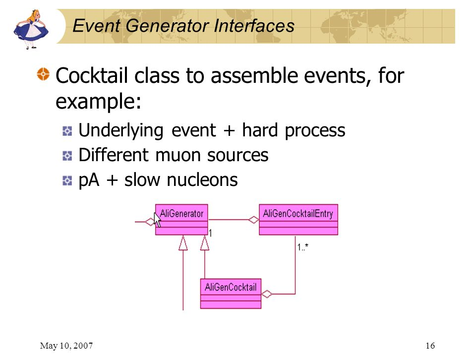 May 10, 200716 Event Generator Interfaces Cocktail class to assemble events, for example: Underlying event + hard process Different muon sources pA + slow nucleons