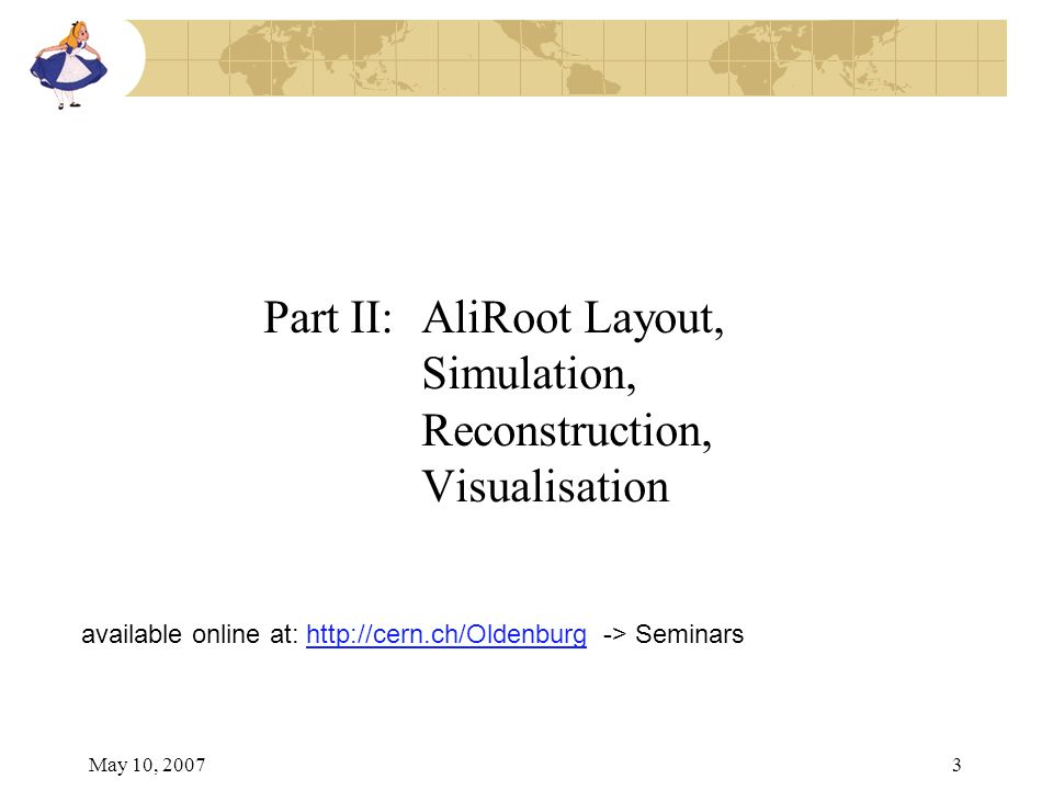 May 10, 20073 Part II: AliRoot Layout, Simulation, Reconstruction, Visualisation available online at: http://cern.ch/Oldenburg -> Seminarshttp://cern.ch/Oldenburg