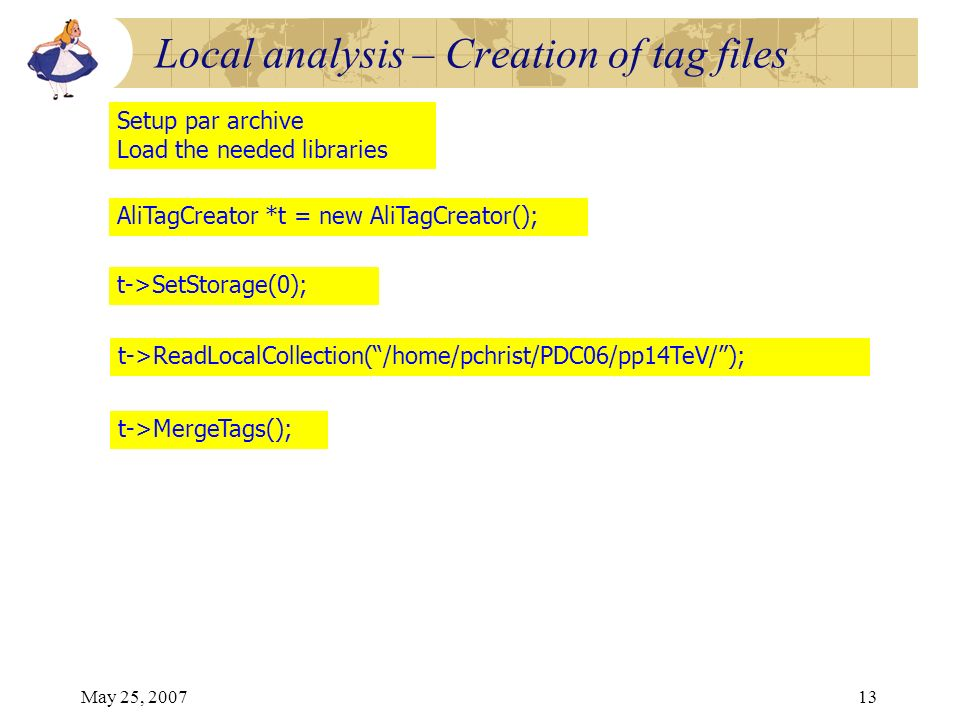 May 25, 200713 t->SetStorage(0); t->ReadLocalCollection(/home/pchrist/PDC06/pp14TeV/); t->MergeTags(); Setup par archive Load the needed libraries AliTagCreator *t = new AliTagCreator(); Local analysis – Creation of tag files