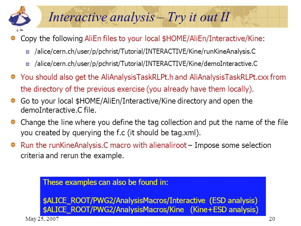 May 25, 200720 Copy the following AliEn files to your local $HOME/AliEn/Interactive/Kine: /alice/cern.ch/user/p/pchrist/Tutorial/INTERACTIVE/Kine/runKineAnalysis.C /alice/cern.ch/user/p/pchrist/Tutorial/INTERACTIVE/Kine/demoInteractive.C You should also get the AliAnalysisTaskRLPt.h and AliAnalysisTaskRLPt.cxx from the directory of the previous exercise (you already have them locally).