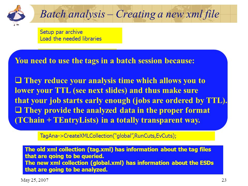May 25, 200723 Batch analysis – Creating a new xml file Setup par archive Load the needed libraries AliRauTagCuts *RunCuts = new AliRunTagCuts(); AliEventTagCuts *EvCuts = new AliEventTagCuts(); EvCuts->SetMultiplicityRange(0,1500); AliTagAnalysis *TagAna = new AliTagAnalysis(); TagAna->ChainGridTags(TagResult); TagAna->CreateXMLCollection(global,RunCuts,EvCuts); TGrid::Connect( alien://); TAlienCollection* coll = TalienCollection::Open( tag.xml ); TGridResult* TagResult = coll->GetGridResult( ,0,0); The old xml collection (tag.xml) has information about the tag files that are qoing to be queried.