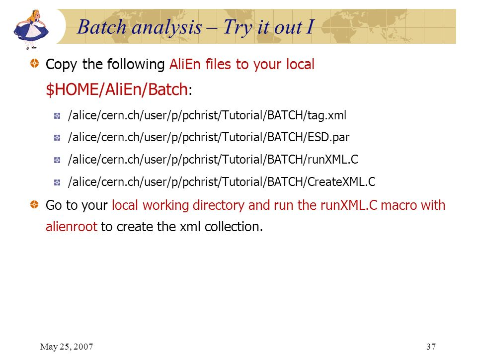 May 25, 200737 Copy the following AliEn files to your local $HOME/AliEn/Batch : /alice/cern.ch/user/p/pchrist/Tutorial/BATCH/tag.xml /alice/cern.ch/user/p/pchrist/Tutorial/BATCH/ESD.par /alice/cern.ch/user/p/pchrist/Tutorial/BATCH/runXML.C /alice/cern.ch/user/p/pchrist/Tutorial/BATCH/CreateXML.C Go to your local working directory and run the runXML.C macro with alienroot to create the xml collection.