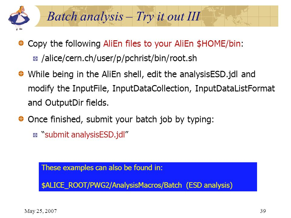 May 25, 200739 Copy the following AliEn files to your AliEn $HOME/bin: /alice/cern.ch/user/p/pchrist/bin/root.sh While being in the AliEn shell, edit the analysisESD.jdl and modify the InputFile, InputDataCollection, InputDataListFormat and OutputDir fields.