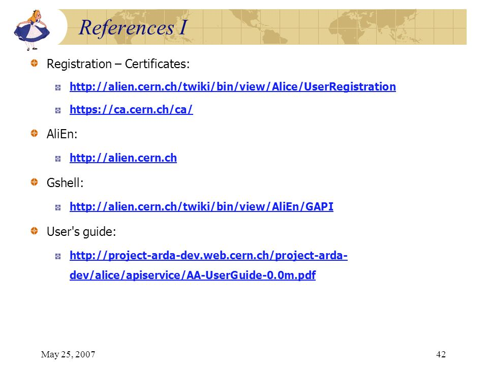 May 25, 200742 Registration – Certificates: http://alien.cern.ch/twiki/bin/view/Alice/UserRegistration https://ca.cern.ch/ca/ AliEn: http://alien.cern.ch Gshell: http://alien.cern.ch/twiki/bin/view/AliEn/GAPI User s guide: http://project-arda-dev.web.cern.ch/project-arda- dev/alice/apiservice/AA-UserGuide-0.0m.pdf References I