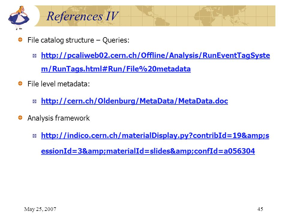 May 25, 200745 File catalog structure – Queries: http://pcaliweb02.cern.ch/Offline/Analysis/RunEventTagSyste m/RunTags.html#Run/File%20metadata File level metadata: http://cern.ch/Oldenburg/MetaData/MetaData.doc Analysis framework http://indico.cern.ch/materialDisplay.py contribId=19&s essionId=3&materialId=slides&confId=a056304 References IV