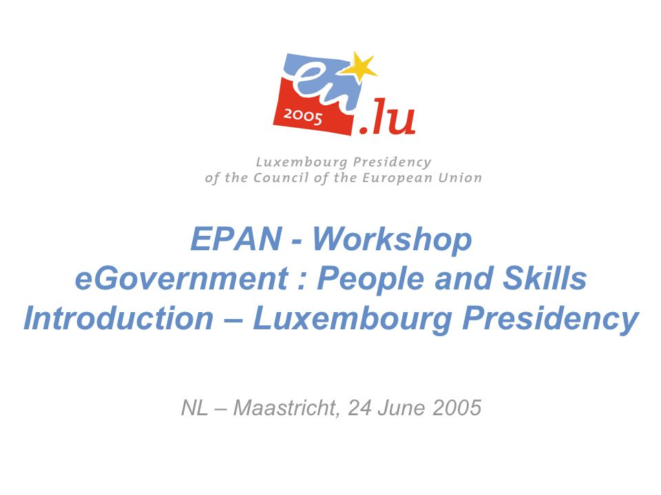 EPAN - Workshop eGovernment : People and Skills Introduction – Luxembourg Presidency NL – Maastricht, 24 June 2005