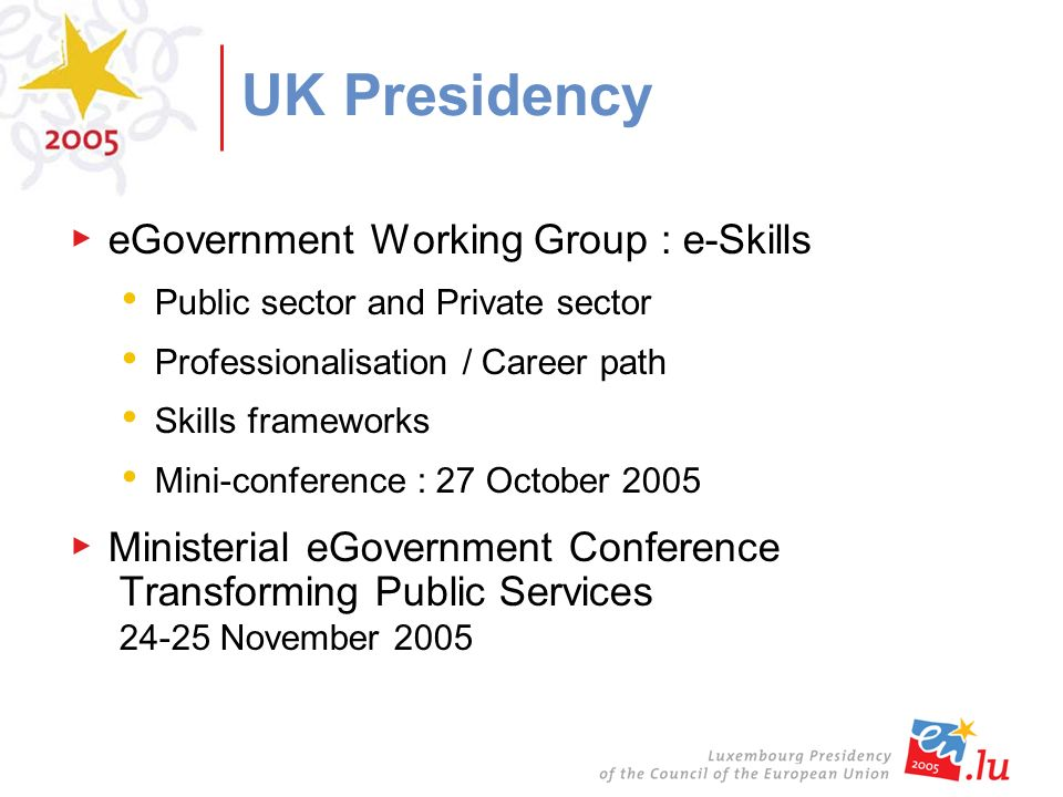 UK Presidency eGovernment Working Group : e-Skills Public sector and Private sector Professionalisation / Career path Skills frameworks Mini-conference : 27 October 2005 Ministerial eGovernment Conference Transforming Public Services November 2005