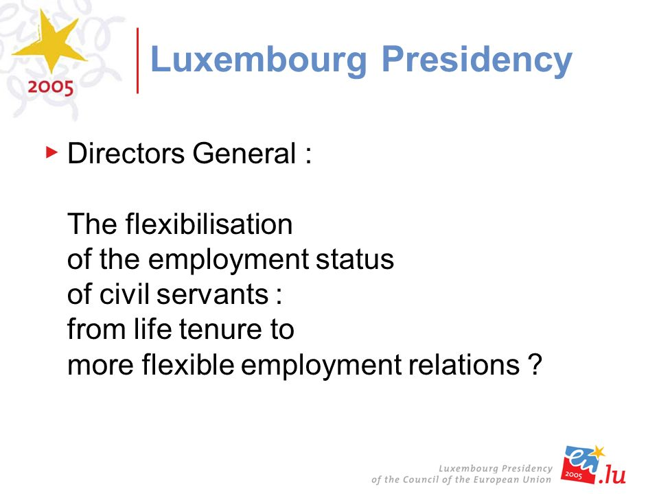 Luxembourg Presidency Directors General : The flexibilisation of the employment status of civil servants : from life tenure to more flexible employment relations