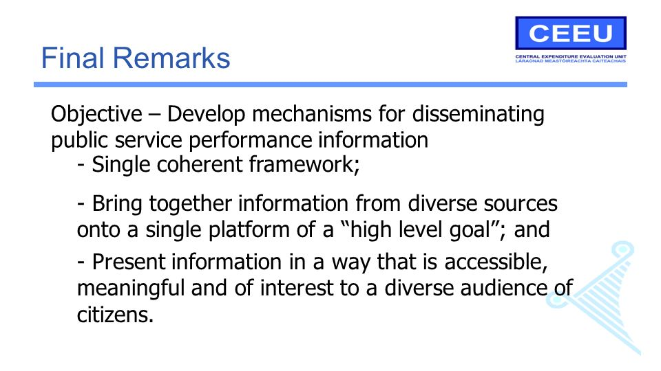 Objective – Develop mechanisms for disseminating public service performance information Final Remarks - Single coherent framework; - Bring together information from diverse sources onto a single platform of a high level goal; and - Present information in a way that is accessible, meaningful and of interest to a diverse audience of citizens.