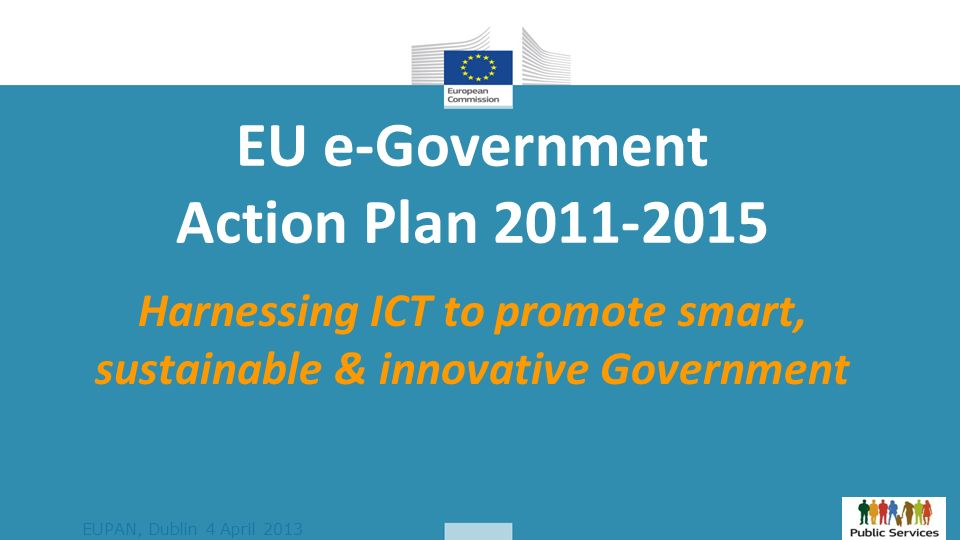 EUPAN, Dublin 4 April 2013 EU e-Government Action Plan Harnessing ICT to promote smart, sustainable & innovative Government