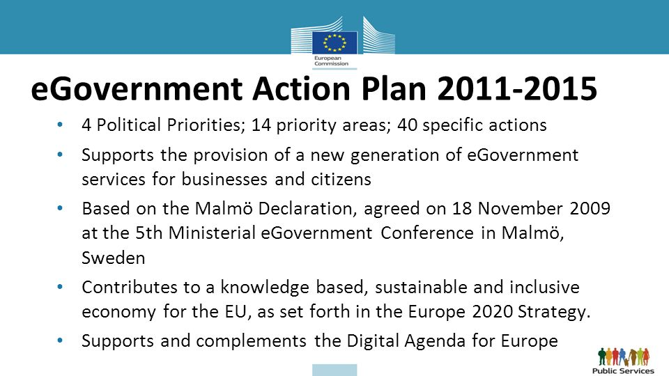eGovernment Action Plan Political Priorities; 14 priority areas; 40 specific actions Supports the provision of a new generation of eGovernment services for businesses and citizens Based on the Malmö Declaration, agreed on 18 November 2009 at the 5th Ministerial eGovernment Conference in Malmö, Sweden Contributes to a knowledge based, sustainable and inclusive economy for the EU, as set forth in the Europe 2020 Strategy.