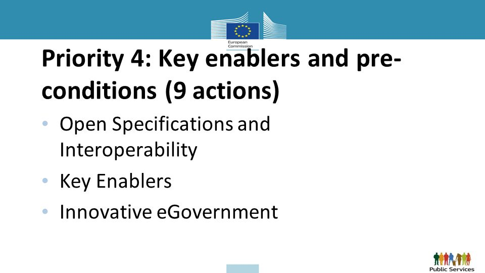 Priority 4: Key enablers and pre- conditions (9 actions) Open Specifications and Interoperability Key Enablers Innovative eGovernment