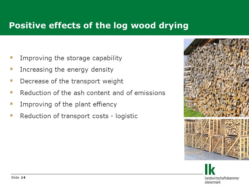Slide 14 Improving the storage capability Increasing the energy density Decrease of the transport weight Reduction of the ash content and of emissions Improving of the plant effiency Reduction of transport costs - logistic Positive effects of the log wood drying