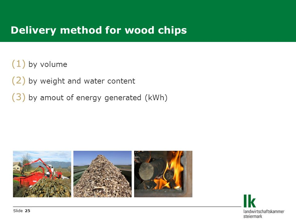 Slide 25 (1) by volume (2) by weight and water content (3) by amout of energy generated (kWh) Delivery method for wood chips