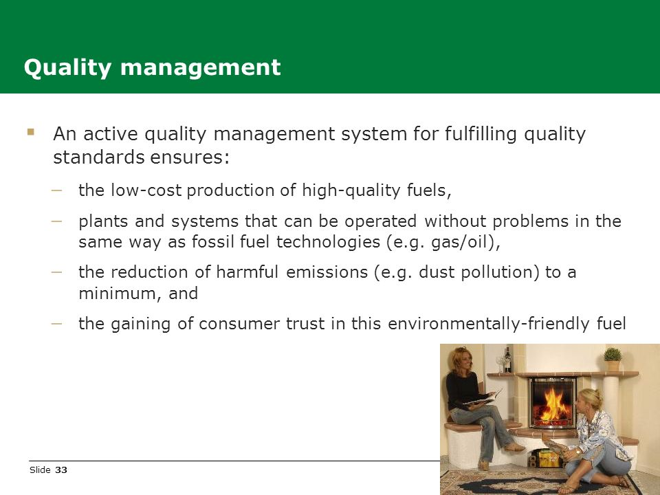 Slide 33 An active quality management system for fulfilling quality standards ensures: the low-cost production of high-quality fuels, plants and systems that can be operated without problems in the same way as fossil fuel technologies (e.g.