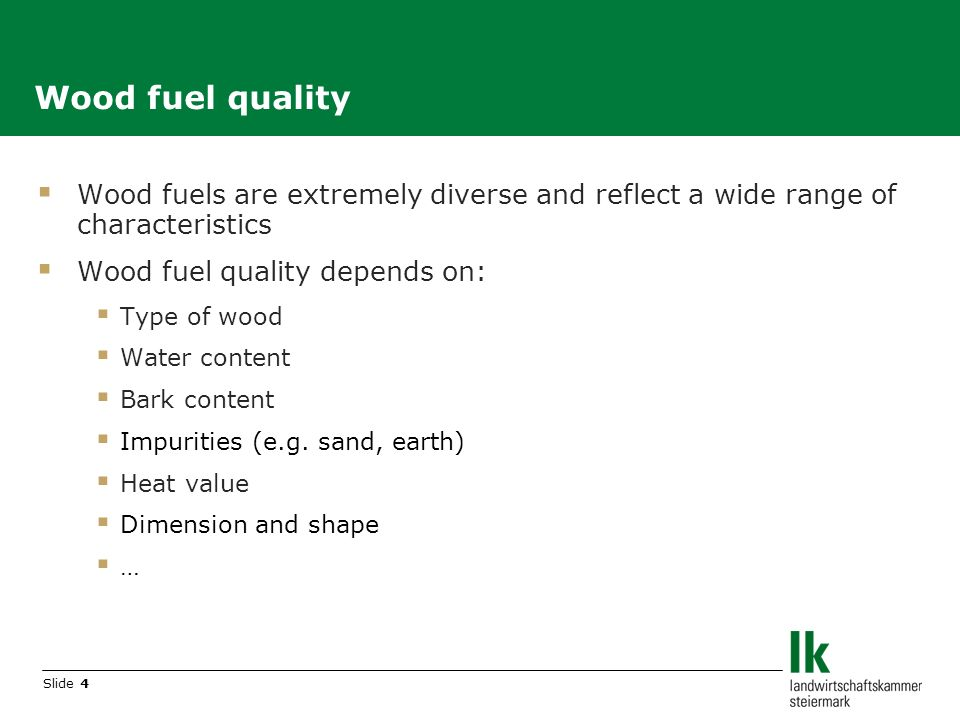 Slide 4 Wood fuels are extremely diverse and reflect a wide range of characteristics Wood fuel quality depends on: Type of wood Water content Bark content Impurities (e.g.