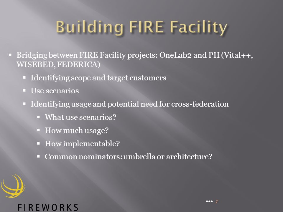 7 Bridging between FIRE Facility projects: OneLab2 and PII (Vital++, WISEBED, FEDERICA) Identifying scope and target customers Use scenarios Identifying usage and potential need for cross-federation What use scenarios.