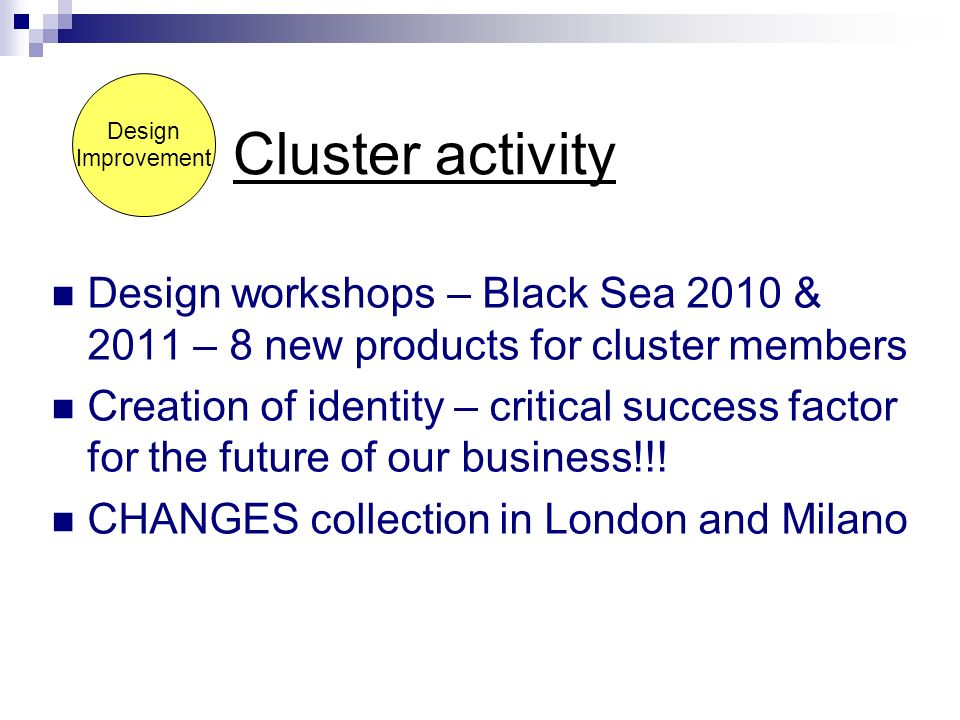 Design Improvement Cluster activity Design workshops – Black Sea 2010 & 2011 – 8 new products for cluster members Creation of identity – critical success factor for the future of our business!!.