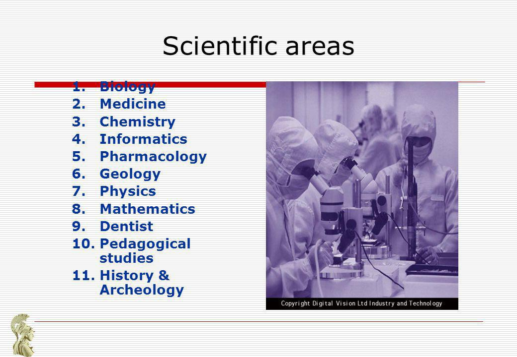 Scientific areas 1.Biology 2.Medicine 3.Chemistry 4.Informatics 5.Pharmacology 6.Geology 7.Physics 8.Mathematics 9.Dentist 10.Pedagogical studies 11.History & Archeology