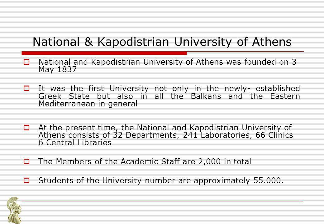 National & Kapodistrian University of Athens National and Kapodistrian University of Athens was founded on 3 May 1837 It was the first University not only in the newly- established Greek State but also in all the Balkans and the Eastern Mediterranean in general At the present time, the National and Kapodistrian University of Athens consists of 32 Departments, 241 Laboratories, 66 Clinics 6 Central Libraries The Members of the Academic Staff are 2,000 in total Students of the University number are approximately 55.000.