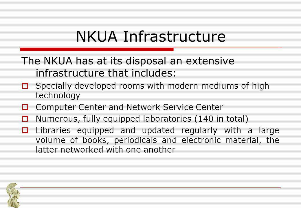 NKUA Infrastructure The NKUA has at its disposal an extensive infrastructure that includes: Specially developed rooms with modern mediums of high technology Computer Center and Network Service Center Numerous, fully equipped laboratories (140 in total) Libraries equipped and updated regularly with a large volume of books, periodicals and electronic material, the latter networked with one another