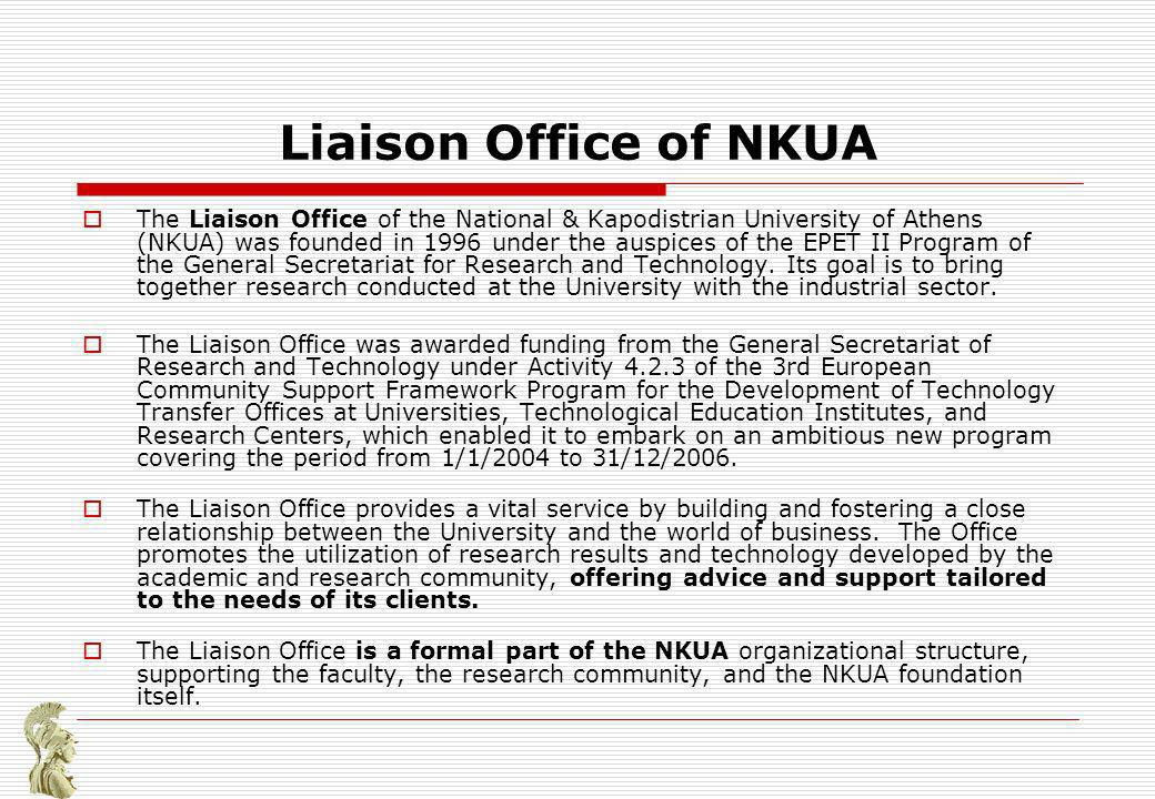Liaison Office of NKUA The Liaison Office of the National & Kapodistrian University of Athens (NKUA) was founded in 1996 under the auspices of the EPET ΙΙ Program of the General Secretariat for Research and Technology.