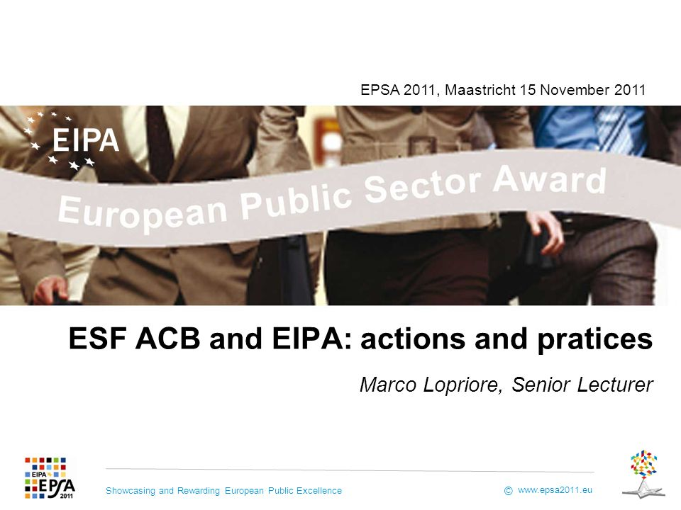 Showcasing and Rewarding European Public Excellence www.epsa2011.eu © ESF ACB and EIPA: actions and pratices Marco Lopriore, Senior Lecturer EPSA 2011, Maastricht 15 November 2011
