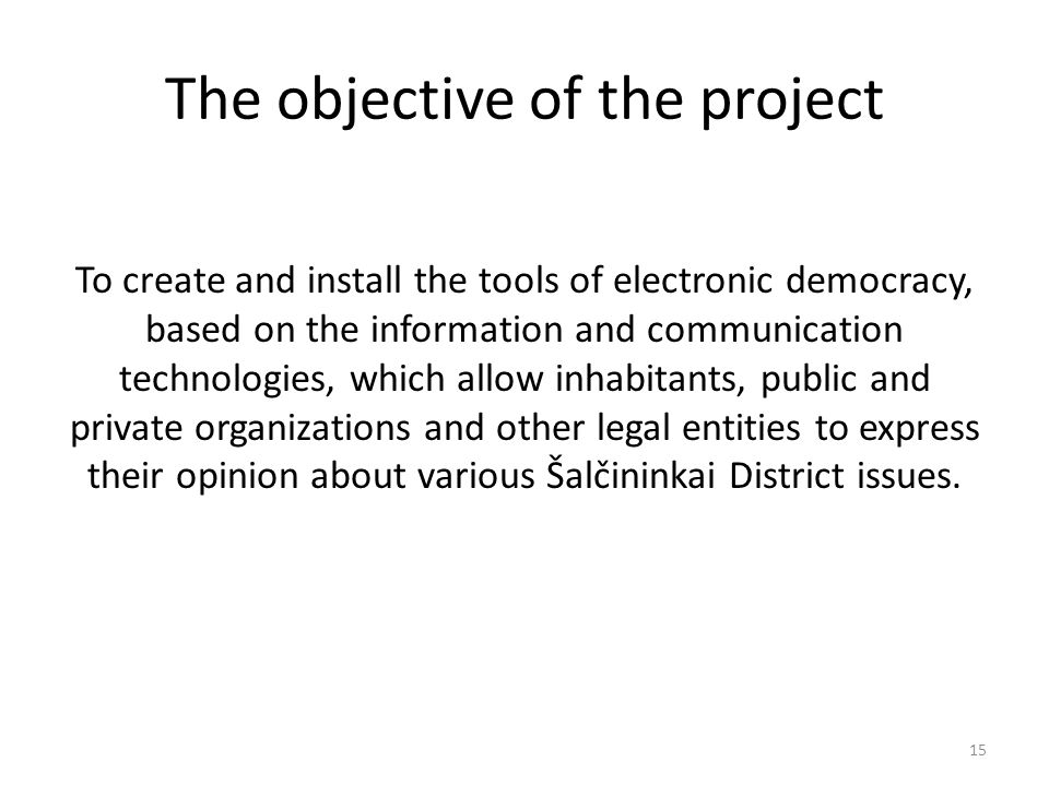 The objective of the project To create and install the tools of electronic democracy, based on the information and communication technologies, which allow inhabitants, public and private organizations and other legal entities to express their opinion about various Šalčininkai District issues.