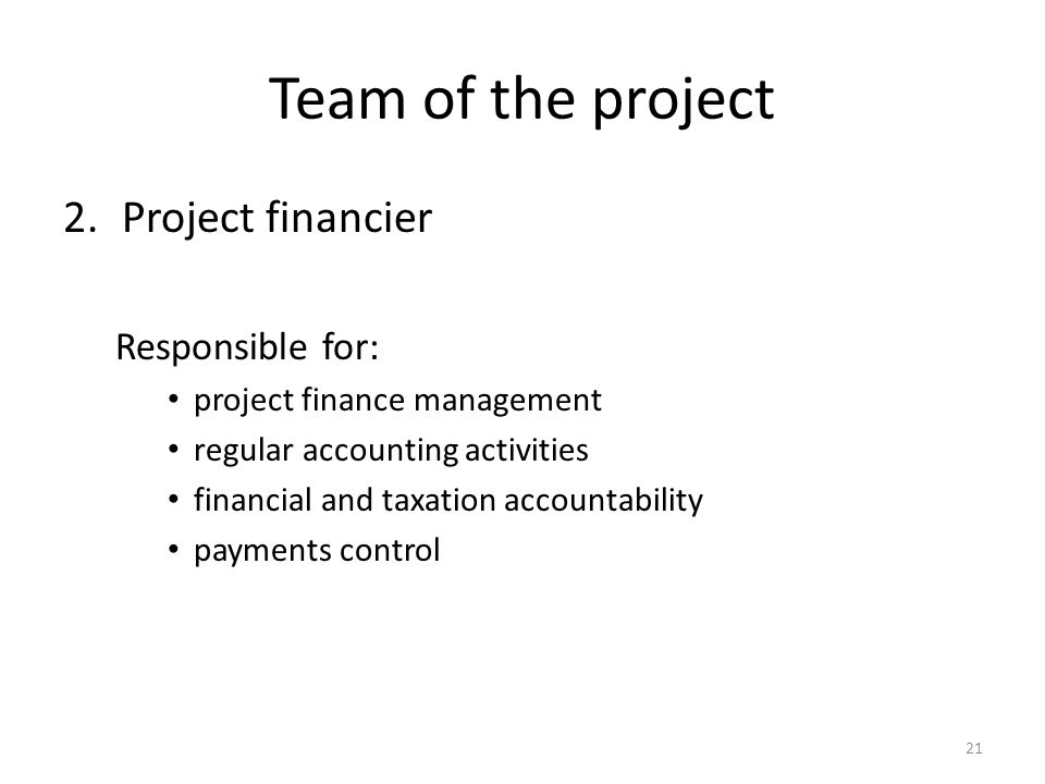 Team of the project 2.Project financier Responsible for: project finance management regular accounting activities financial and taxation accountability payments control 21
